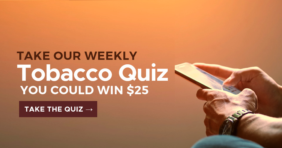 Take our weekly tobacco quiz. You could win $25!